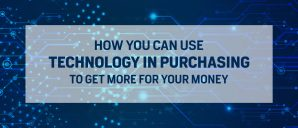 How you can use technology in purchasing to get more for your money