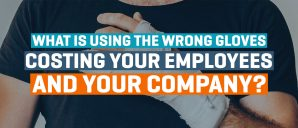 What is using the wrong gloves costing your employees and your company?