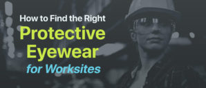 Look Sharp: How to Find the Right Protective Eyewear for Worksites